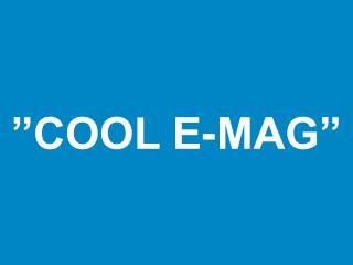 """""""COOL E-MAG"""""""