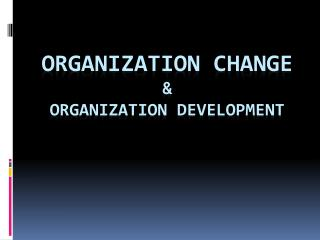 ORGANIZATION CHANGE & ORGANIZATION DEVELOPMENT