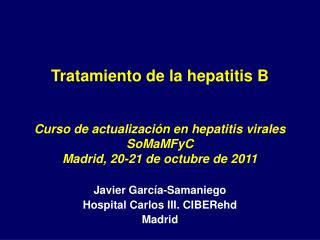 Tratamiento de la hepatitis B    Curso de actualizaci n en hepatitis virales SoMaMFyC Madrid, 20-21 de octubre de 2011