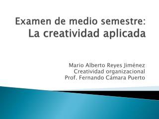 Examen de medio semestre:  La creatividad aplicada