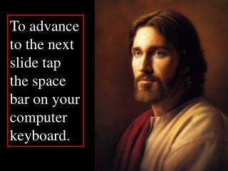 To advance to the next slide tap the space bar on your computer keyboard.