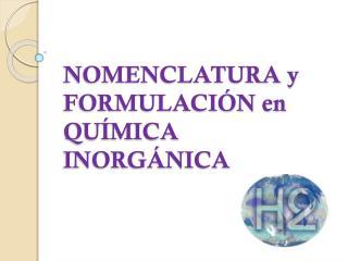 NOMENCLATURA y  FORMULACIÓN en QUÍMICA INORGÁNICA