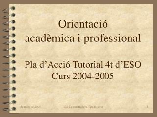Orientació acadèmica i professional Pla d'Acció Tutorial 4t d'ESO Curs 2004-2005