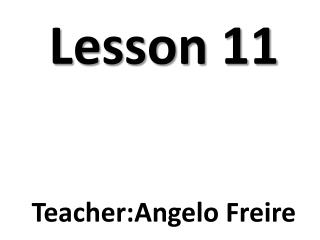 Lesson  11 Teacher : Angelo  Freire
