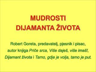 MUDROSTI  DIJAMANTA ŽIVOTA Robert Goreta, predavatelj, pjesnik i pisac,