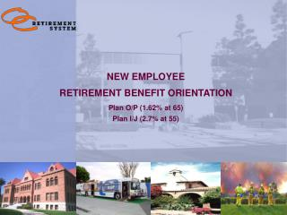 NEW EMPLOYEE  RETIREMENT BENEFIT ORIENTATION Plan O/P (1.62% at 65) Plan I/J (2.7% at 55)