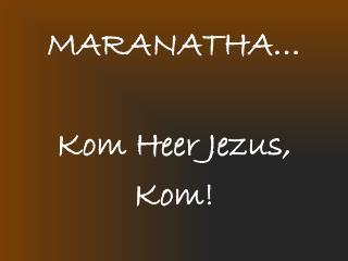MARANATHA… Kom Heer Jezus, Kom!