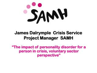 James Dalrymple  Crisis Service Project Manager  SAMH
