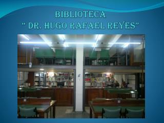 """Biblioteca """" DR. Hugo Rafael Reyes"""""""