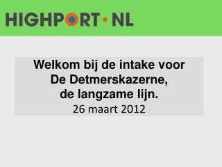 Welkom bij de intake voor De Detmerskazerne, de langzame lijn. 26 maart 2012