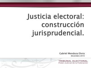 Justicia electoral: construcci n jurisprudencial.