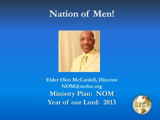 Nation of Men! Elder Olen McCardell, Director NOM@stcfoc Ministry Plan:  NOM