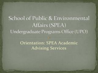 School  of Public & Environmental Affairs (SPEA )  Undergraduate  Programs Office (UPO)
