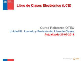 Curso Relatores OTEC  Unidad III : Llenado y Revisión del Libro de Clases Actualizado 27-02-2014