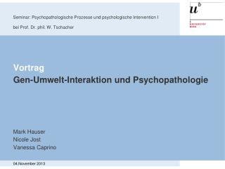 Vortrag Gen-Umwelt-Interaktion und Psychopathologie Mark Hauser Nicole Jost Vanessa Caprino