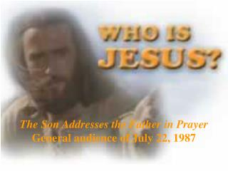 The Son Addresses the Father in Prayer General audience of July 22, 1987