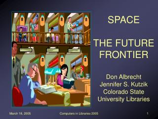 SPACE  THE FUTURE FRONTIER Don Albrecht Jennifer S. Kutzik Colorado State University Libraries