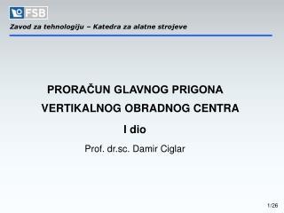 PRORAČUN GLAVNOG PRIGONA VERTIKALNOG OBRADNOG CENTRA I dio Prof. dr.sc. Damir Ciglar
