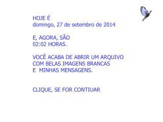 HOJE É domingo, 27 de setembro de 2014 E, AGORA, SÃO 02:02  HORAS. VOCÊ ACABA DE ABRIR UM ARQUIVO