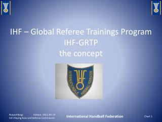 IHF – Global Referee Trainings Program IHF-GRTP the concept