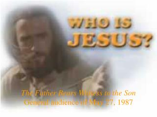 The Father Bears Witness to the Son General audience of May 27, 1987