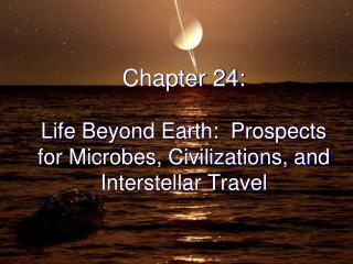 Chapter 24: Life Beyond Earth:  Prospects for Microbes, Civilizations, and Interstellar Travel