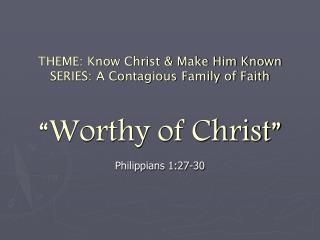 "THEME: Know Christ & Make Him Known SERIES: A Contagious Family of Faith ""Worthy of Christ"""