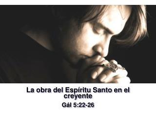 La obra del Espíritu Santo en el creyente Gál 5:22-26
