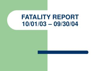 FATALITY REPORT 10/01/03 – 09/30/04