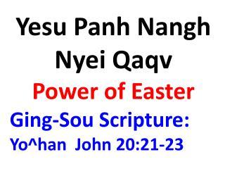 Yesu Panh Nangh Nyei Qaqv  Power of Easter Ging-Sou Scripture:  Yo^han  John 20:21-23
