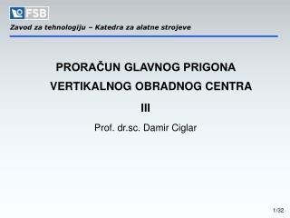 PRORAČUN GLAVNOG PRIGONA VERTIKALNOG OBRADNOG CENTRA III Prof. dr.sc. Damir Ciglar