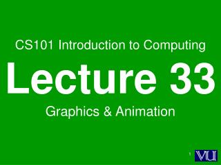 CS101 Introduction to Computing Lecture 33 Graphics & Animation