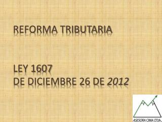 REFORMA  TRIBUTARIA LEY 1607  DE DICIEMBRE 26 DE  2012