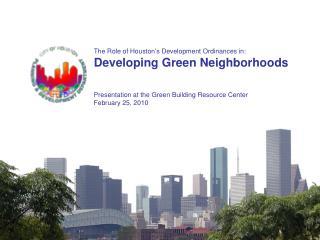 The Role of Houston�s Development Ordinances in: Developing Green Neighborhoods