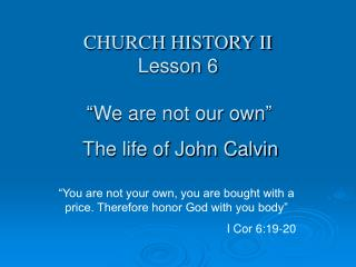 "CHURCH HISTORY II Lesson 6 ""We are not our own""  The life of John Calvin"