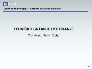TEHNI?KO CRTANJE I KOTIRANJE Prof.dr.sc. Damir Ciglar