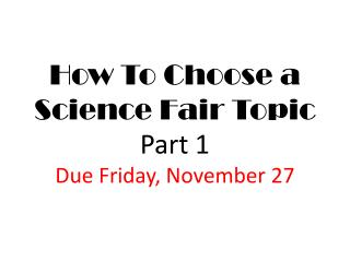How To Choose a Science Fair Topic Part 1 Due Friday, November 27