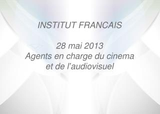 INSTITUT FRANCAIS 28 mai 2013 Agents en charge du cinema et de  l'audiovisuel