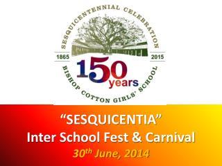 """SESQUICENTIA""  Inter School Fest & Carnival 30 th  June, 2014"