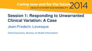 Session 1: Responding to Unwarranted Clinical Variation: A  Case Jean-Frederic Levesque