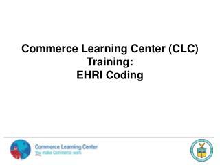 Commerce Learning Center CLC Training:   EHRI Coding