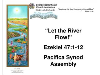 """ Let the River Flow! "" Ezekiel 47:1-12 Pacifica Synod Assembly"