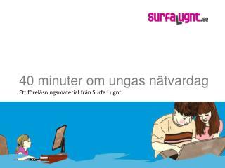 40 minuter om ungas nätvardag Ett föreläsningsmaterial från Surfa Lugnt