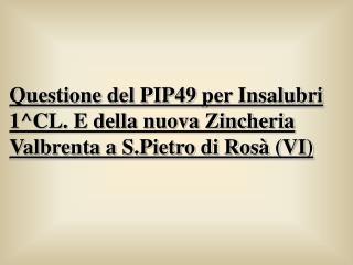 Questione del PIP49 per Insalubri 1^CL. E della nuova Zincheria Valbrenta a S.Pietro di Rosà (VI)