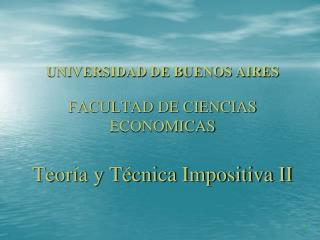 UNIVERSIDAD DE BUENOS AIRES FACULTAD DE CIENCIAS ECONOMICAS Teoría y Técnica Impositiva II