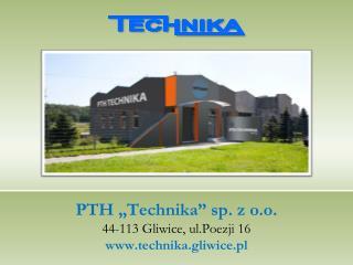 """PTH """"Technika"""" sp. z o.o. 44-113 Gliwice,  ul.Poezji  16 technika.gliwice.pl"""