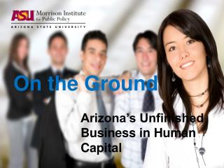 On the Ground Arizona�s Unfinished  			Business in Human  			Capital
