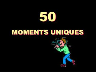 50 MOMENTS UNIQUES