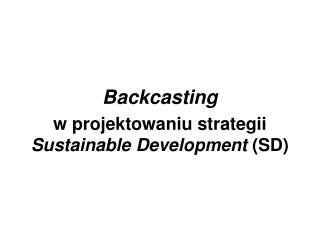Backcasting   w projektowaniu strategii Sustainable Development SD