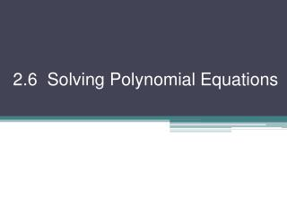 2.6  Solving Polynomial Equations
